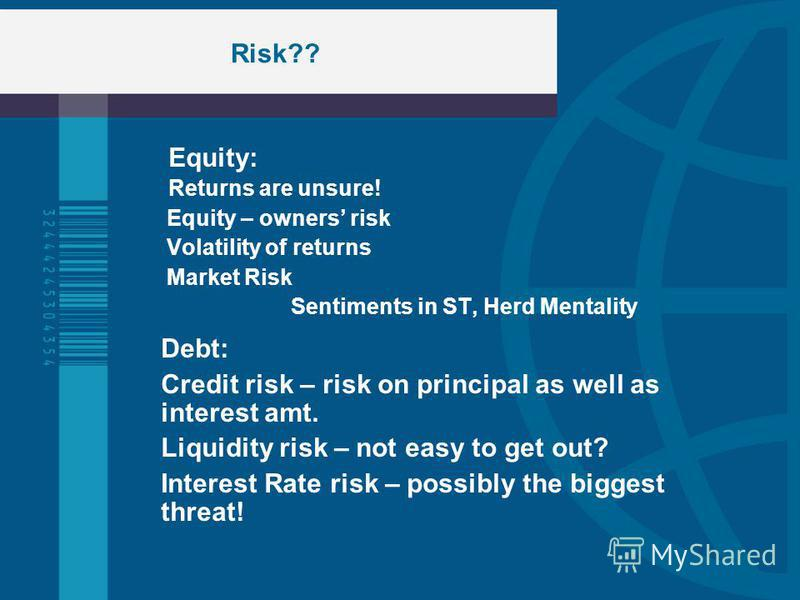 Risk?? Equity: Returns are unsure! Equity – owners risk Volatility of returns Market Risk Sentiments in ST, Herd Mentality Debt: Credit risk – risk on principal as well as interest amt. Liquidity risk – not easy to get out? Interest Rate risk – possi