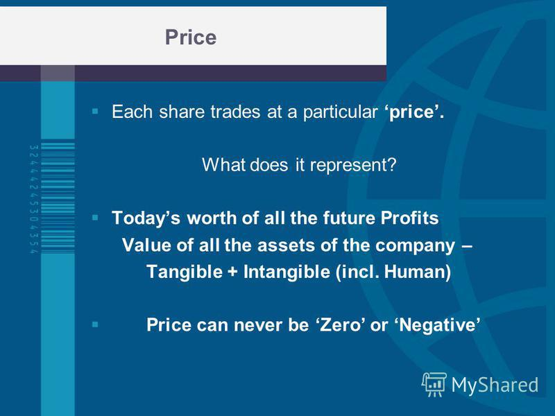 Price Each share trades at a particular price. What does it represent? Todays worth of all the future Profits Value of all the assets of the company – Tangible + Intangible (incl. Human) Price can never be Zero or Negative