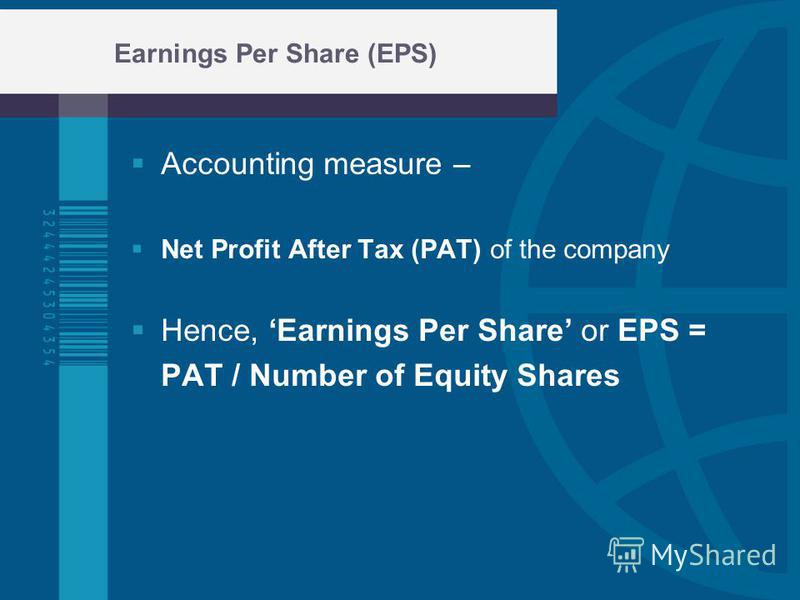 Earnings Per Share (EPS) Accounting measure – Net Profit After Tax (PAT) of the company Hence, Earnings Per Share or EPS = PAT / Number of Equity Shares