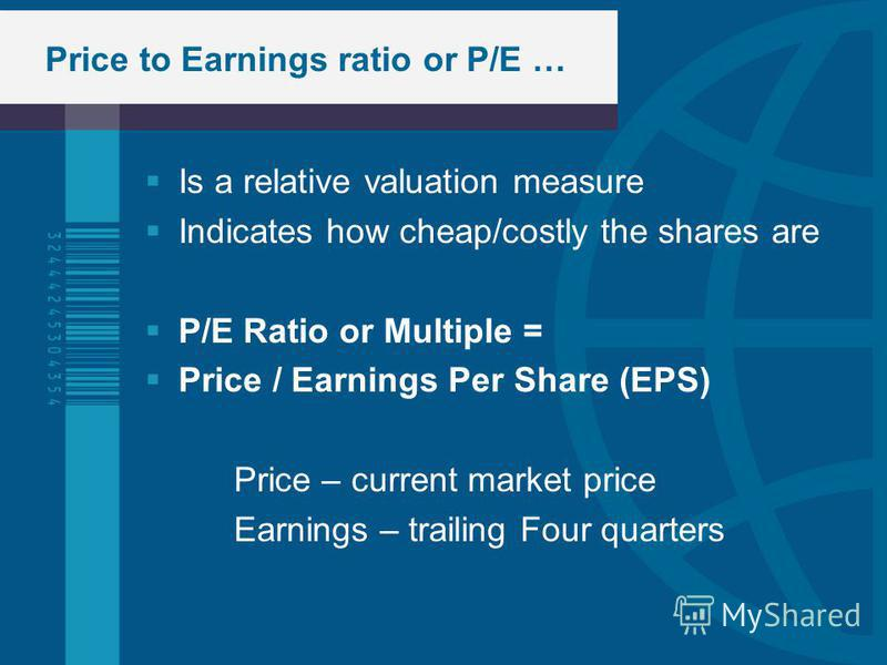Price to Earnings ratio or P/E … Is a relative valuation measure Indicates how cheap/costly the shares are P/E Ratio or Multiple = Price / Earnings Per Share (EPS) Price – current market price Earnings – trailing Four quarters
