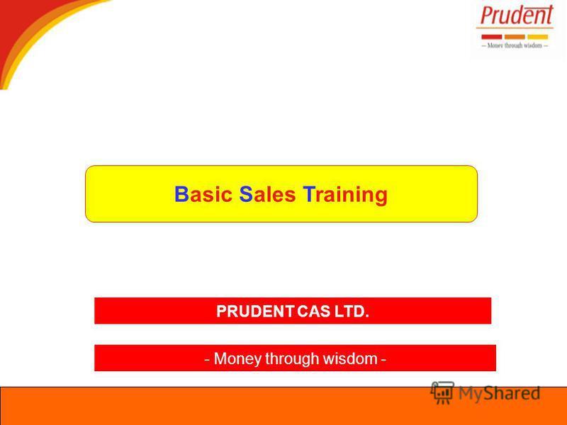 Basic Sales Training PRUDENT CAS LTD. - Money through wisdom -