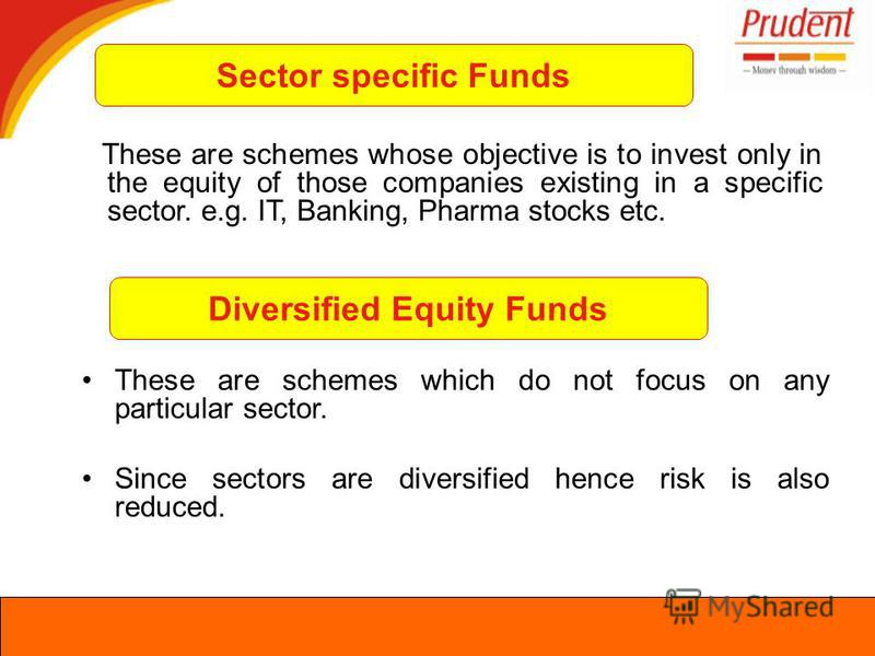 Sector specific Funds These are schemes whose objective is to invest only in the equity of those companies existing in a specific sector. e.g. IT, Banking, Pharma stocks etc. Diversified Equity Funds These are schemes which do not focus on any partic