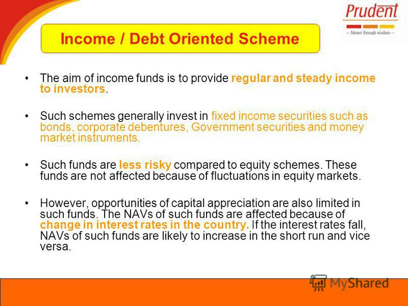 The aim of income funds is to provide regular and steady income to investors. Such schemes generally invest in fixed income securities such as bonds, corporate debentures, Government securities and money market instruments. Such funds are less risky