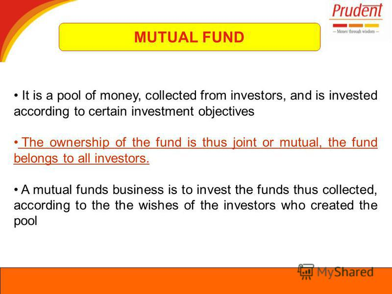 It is a pool of money, collected from investors, and is invested according to certain investment objectives The ownership of the fund is thus joint or mutual, the fund belongs to all investors. A mutual funds business is to invest the funds thus coll