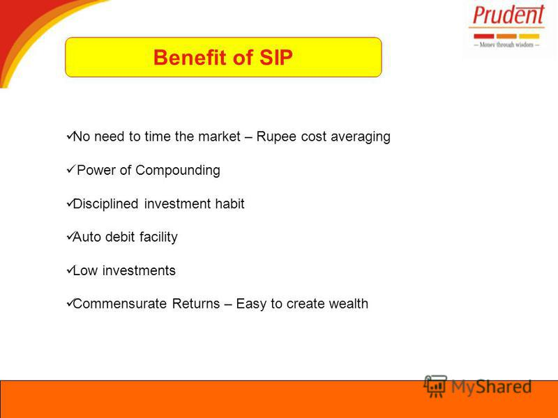 No need to time the market – Rupee cost averaging Power of Compounding Disciplined investment habit Auto debit facility Low investments Commensurate Returns – Easy to create wealth Benefit of SIP