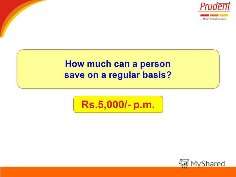 Rs.5,000/- p.m. How much can a person save on a regular basis?