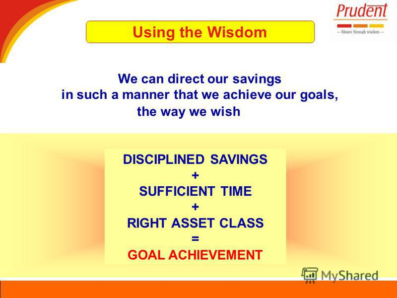 Using the Wisdom We can direct our savings in such a manner that we achieve our goals, the way we wish DISCIPLINED SAVINGS + SUFFICIENT TIME + RIGHT ASSET CLASS = GOAL ACHIEVEMENT