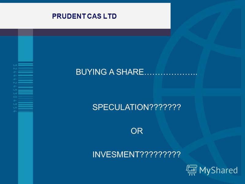 PRUDENT CAS LTD BUYING A SHARE……………….. SPECULATION??????? OR INVESMENT?????????