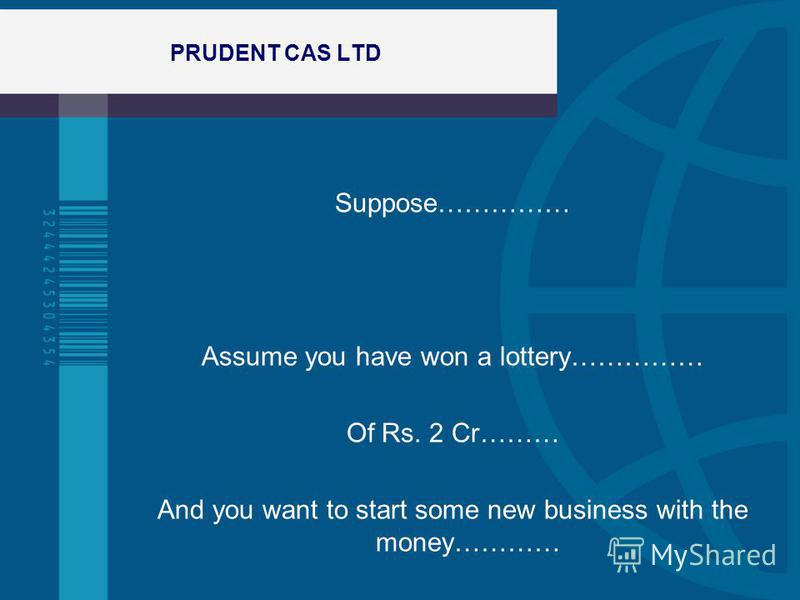 PRUDENT CAS LTD Suppose…………… Assume you have won a lottery…………… Of Rs. 2 Cr……… And you want to start some new business with the money…………