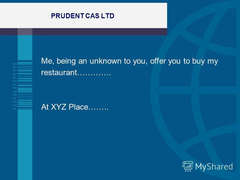 PRUDENT CAS LTD Me, being an unknown to you, offer you to buy my restaurant…………. At XYZ Place……..