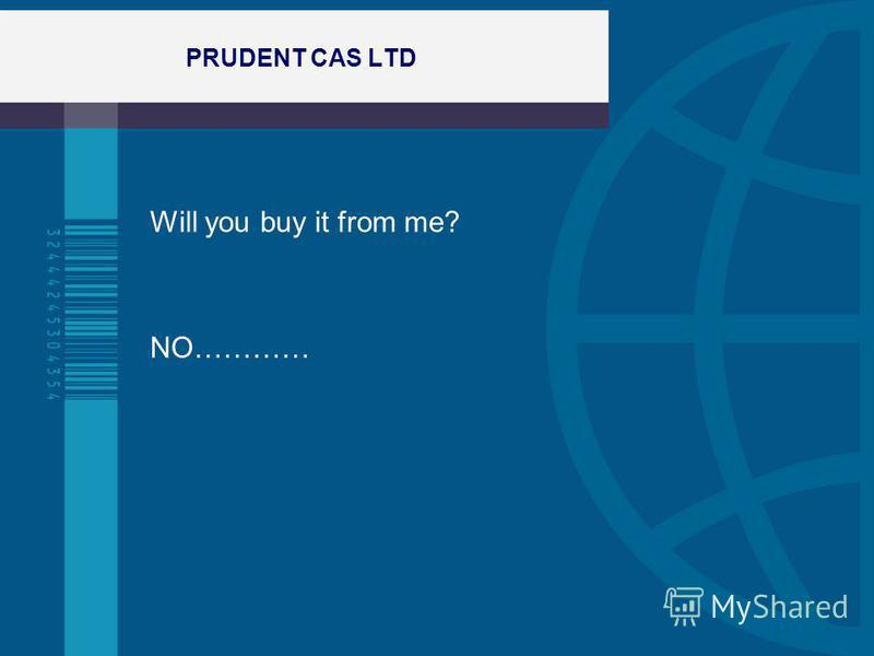 PRUDENT CAS LTD Will you buy it from me? NO…………