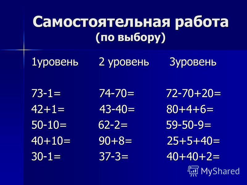 Самостоятельная работа (по выбору) 1 уровень 2 уровень 3 уровень 73-1= 74-70= 72-70+20= 42+1= 43-40= 80+4+6= 50-10= 62-2= 59-50-9= 40+10= 90+8= 25+5+40= 30-1= 37-3= 40+40+2=
