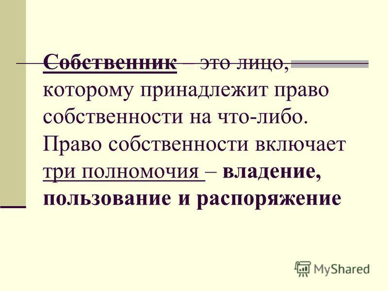 Собственник – это лицо, которому принадлежит право собственности на что-либо. Право собственности включает три полномочия – владение, пользование и распоряжение