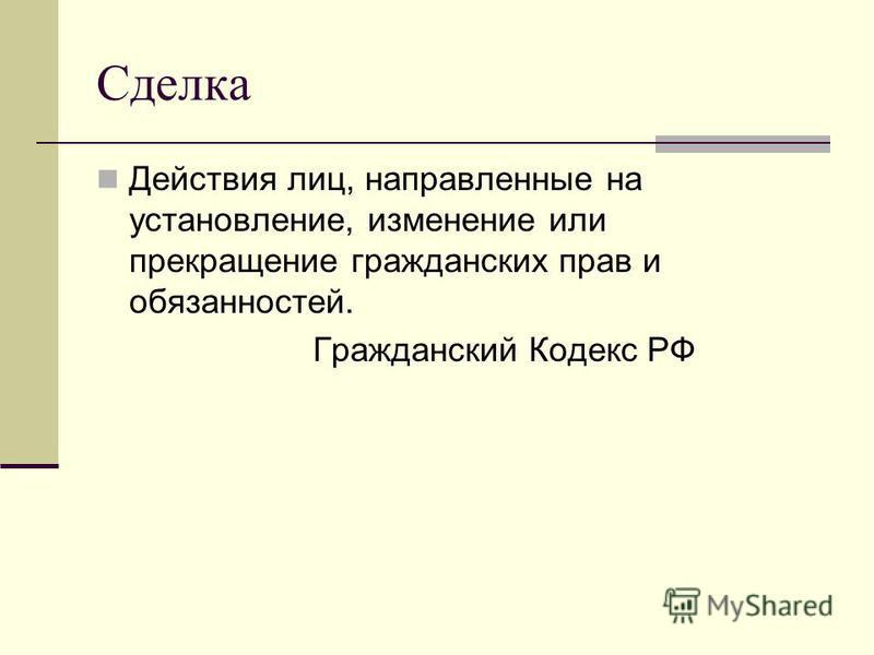 Сделка Действия лиц, направленные на установление, изменение или прекращение гражданских прав и обязанностей. Гражданский Кодекс РФ