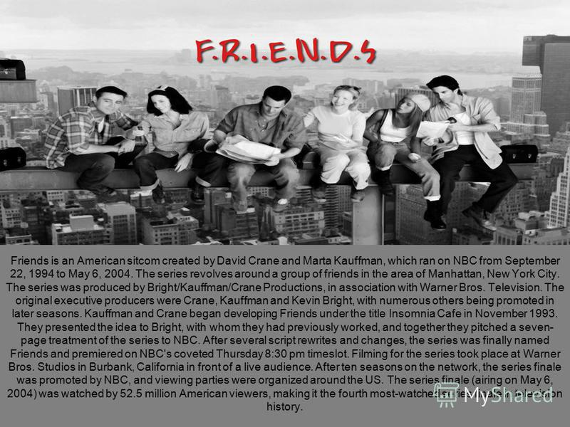 Friends is an American sitcom created by David Crane and Marta Kauffman, which ran on NBC from September 22, 1994 to May 6, 2004. The series revolves around a group of friends in the area of Manhattan, New York City. The series was produced by Bright
