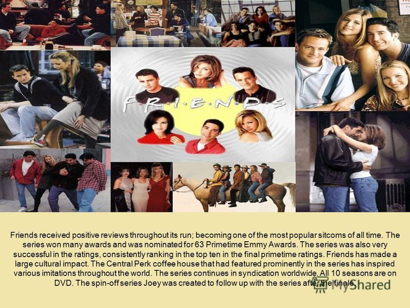 Friends received positive reviews throughout its run; becoming one of the most popular sitcoms of all time. The series won many awards and was nominated for 63 Primetime Emmy Awards. The series was also very successful in the ratings, consistently ra
