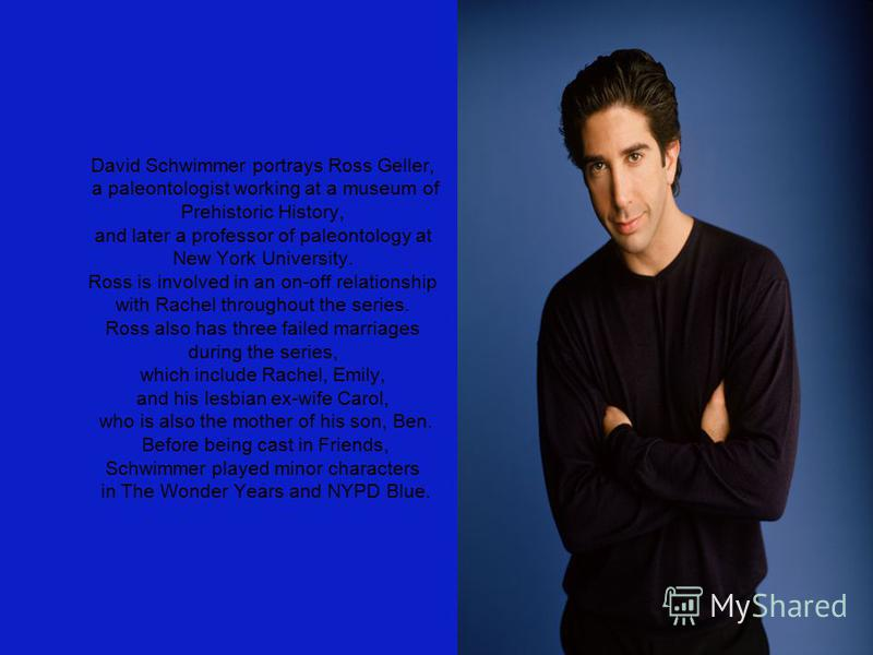 David Schwimmer portrays Ross Geller, a paleontologist working at a museum of Prehistoric History, and later a professor of paleontology at New York University. Ross is involved in an on-off relationship with Rachel throughout the series. Ross also h