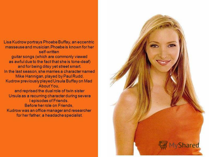 Lisa Kudrow portrays Phoebe Buffay, an eccentric masseuse and musician.Phoebe is known for her self-written guitar songs (which are commonly viewed as awful due to the fact that she is tone-deaf) and for being ditsy yet street smart. In the last seas