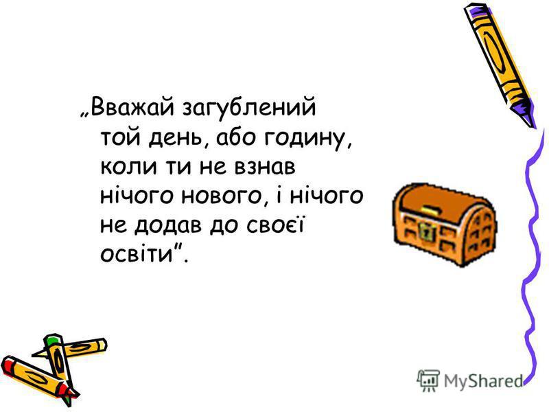 Вважай загублений той день, або годину, коли ти не взнав нічого нового, і нічого не додав до своєї освіти.