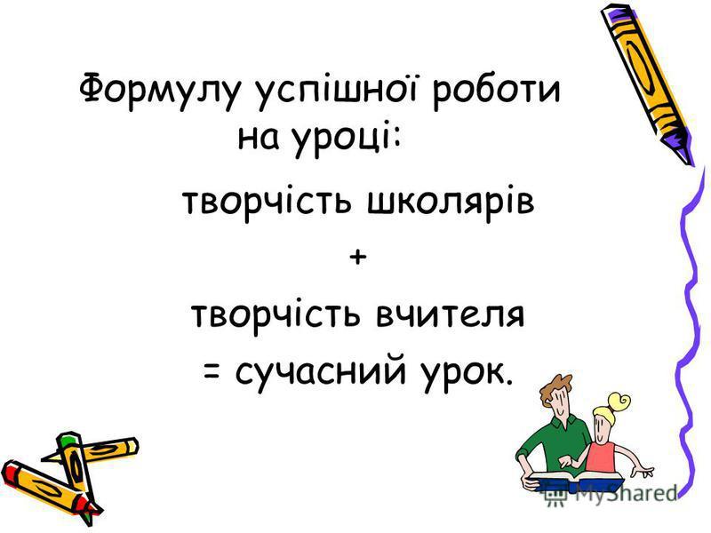 Формулу успішної роботи на уроці: творчість школярів + творчість вчителя = сучасний урок.