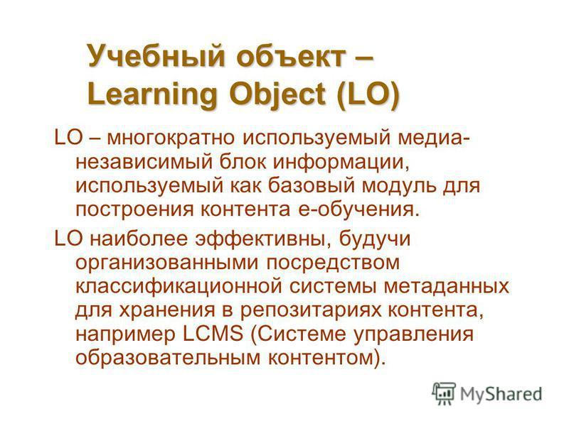 Учебный объект – Learning Object (LO) LO – многократно используемый медиа- независимый блок информации, используемый как базовый модуль для построения контента е-обучения. LO наиболее эффективны, будучи организованными посредством классификационной с