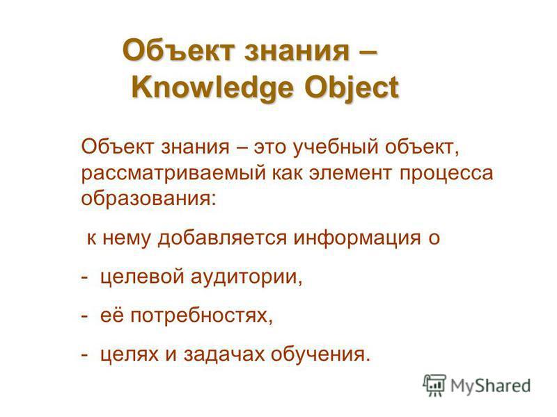 Объект знания – Knowledge Object Объект знания – это учебный объект, рассматриваемый как элемент процесса образования: к нему добавляется информация о - целевой аудитории, - её потребностях, - целях и задачах обучения.
