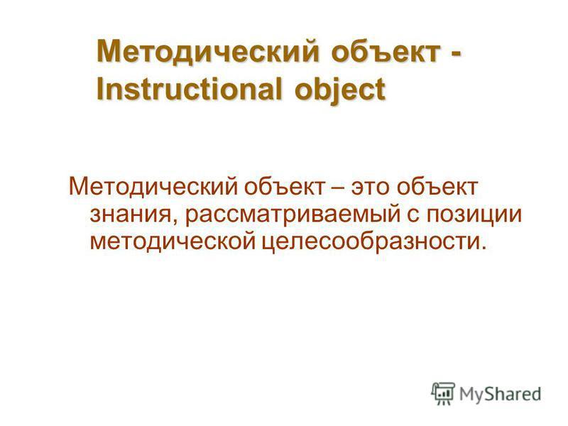 Методический объект - Instructional object Методический объект – это объект знания, рассматриваемый с позиции методической целесообразности.