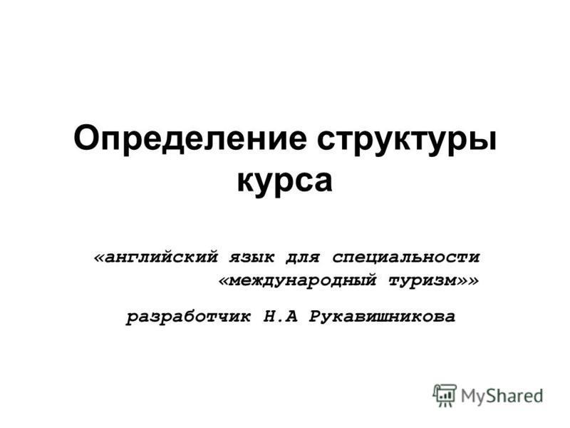 Определение структуры курса «английский язык для специальности «международный туризм»» разработчик Н.А Рукавишникова
