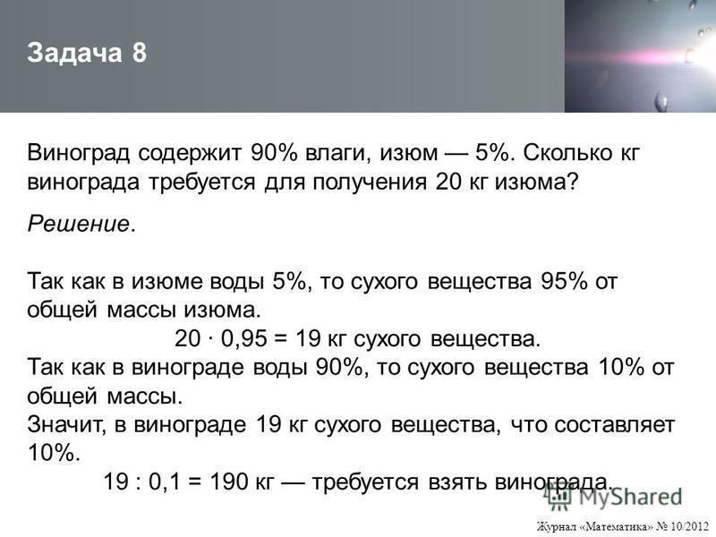 Журнал «Математика» 10/2012 Виноград содержит 90% влаги, изюм 5%. Сколько кг винограда требуется для получения 20 кг изюма? Задача 8 Решение. Так как в изюме воды 5%, то сухого вещества 95% от общей массы изюма. 20 · 0,95 = 19 кг сухого вещества. Так