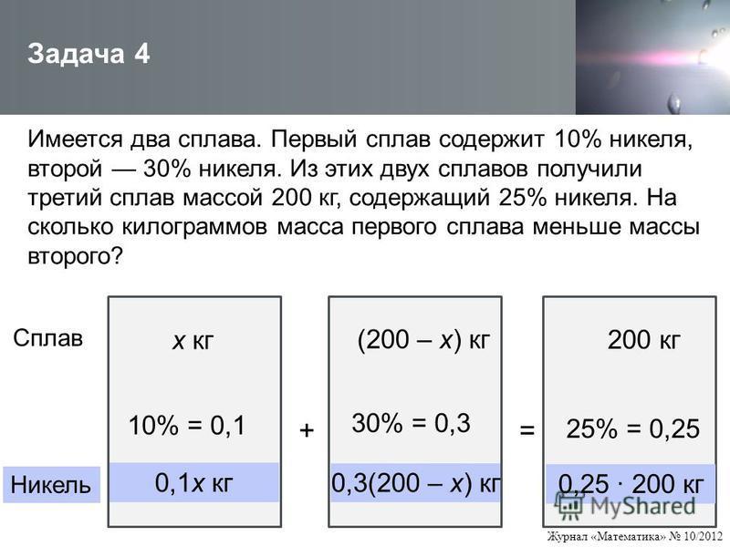 Журнал «Математика» 10/2012 Имеется два сплава. Первый сплав содержит 10% никеля, второй 30% никеля. Из этих двух сплавов получили третий сплав массой 200 кг, содержащий 25% никеля. На сколько килограммов масса первого сплава меньше массы второго? За