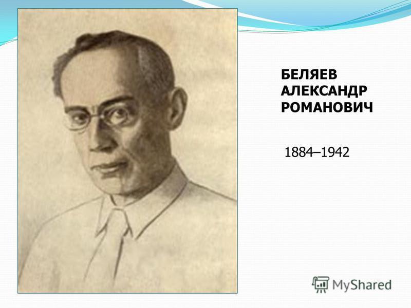 БЕЛЯЕВ АЛЕКСАНДР РОМАНОВИЧ 1884–1942
