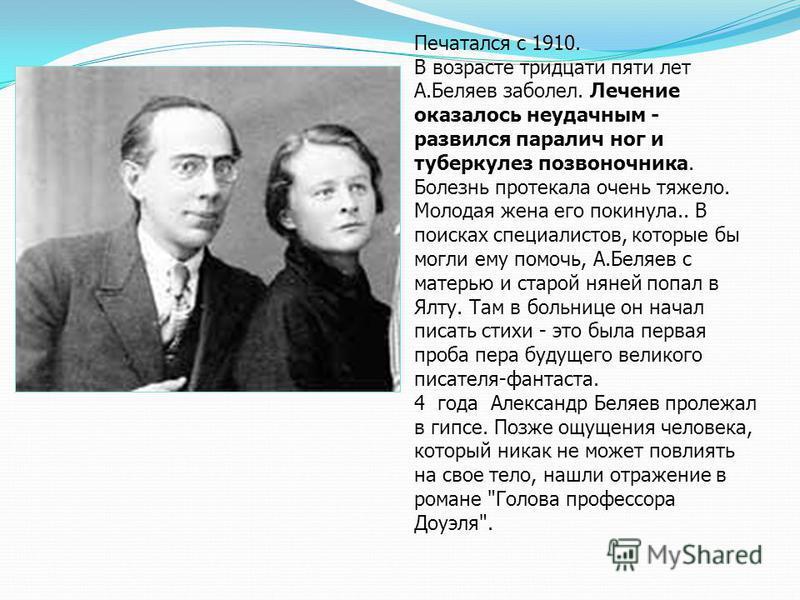 Печатался с 1910. В возрасте тридцати пяти лет А.Беляев заболел. Лечение оказалось неудачным - развился паралич ног и туберкулез позвоночника. Болезнь протекала очень тяжело. Молодая жена его покинула.. В поисках специалистов, которые бы могли ему по