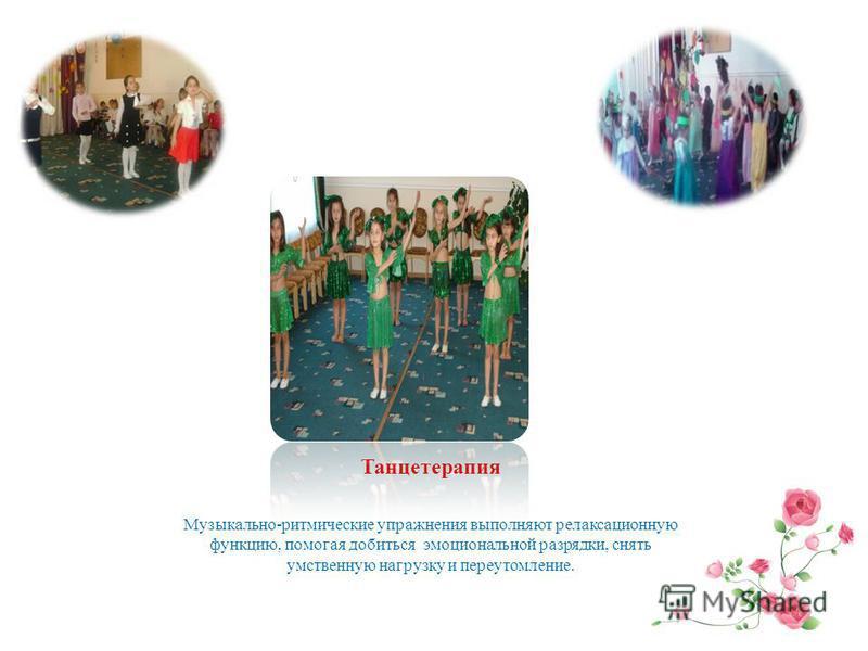 Танцетерапия Музыкально-ритмические упражнения выполняют релаксационную функцию, помогая добиться эмоциональной разрядки, снять умственную нагрузку и переутомление.