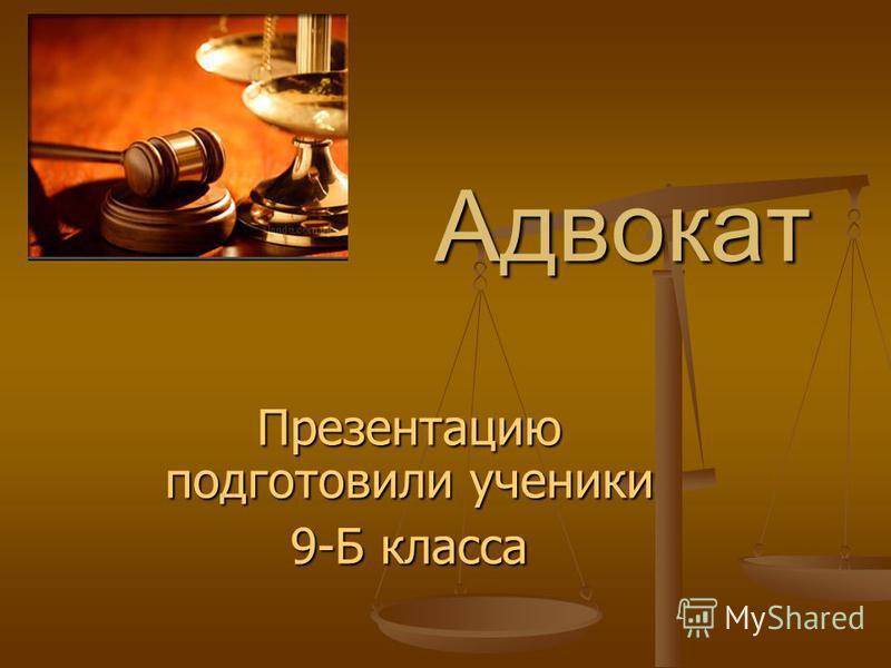 Адвокат Адвокат Презентацию подготовили ученики 9-Б класса