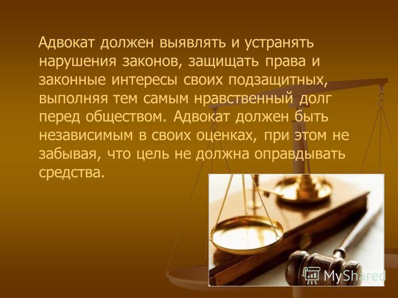 Адвокат должен выявлять и устранять нарушения законов, защищать права и законные интересы своих подзащитных, выполняя тем самым нравственный долг перед обществом. Адвокат должен быть независимым в своих оценках, при этом не забывая, что цель не должн
