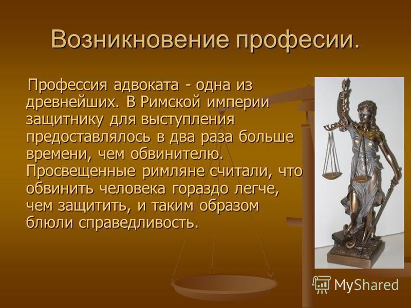 Возникновение профессии. Профессия адвоката - одна из древнейших. В Римской империи защитнику для выступления предоставлялось в два раза больше времени, чем обвинителю. Просвещенные римляне считали, что обвинить человека гораздо легче, чем защитить,