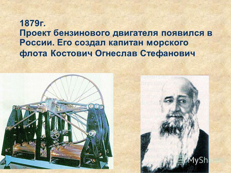 1879 г. Проект бензинового двигателя появился в России. Его создал капитан морского флота Костович Огнеслав Стефанович