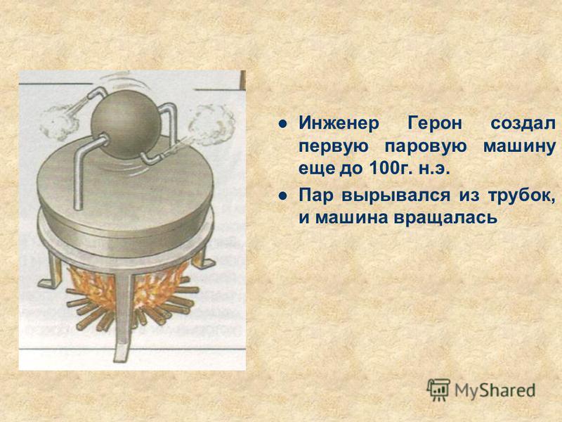 Инженер Герон создал первую паровую машину еще до 100 г. н.э. Пар вырывался из трубок, и машина вращалась