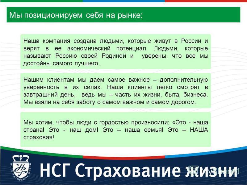 Мы позиционируем себя на рынке: Наша компания создана людьми, которые живут в России и верят в ее экономический потенциал. Людьми, которые называют Россию своей Родиной и уверены, что все мы достойны самого лучшего. Нашим клиентам мы даем самое важно