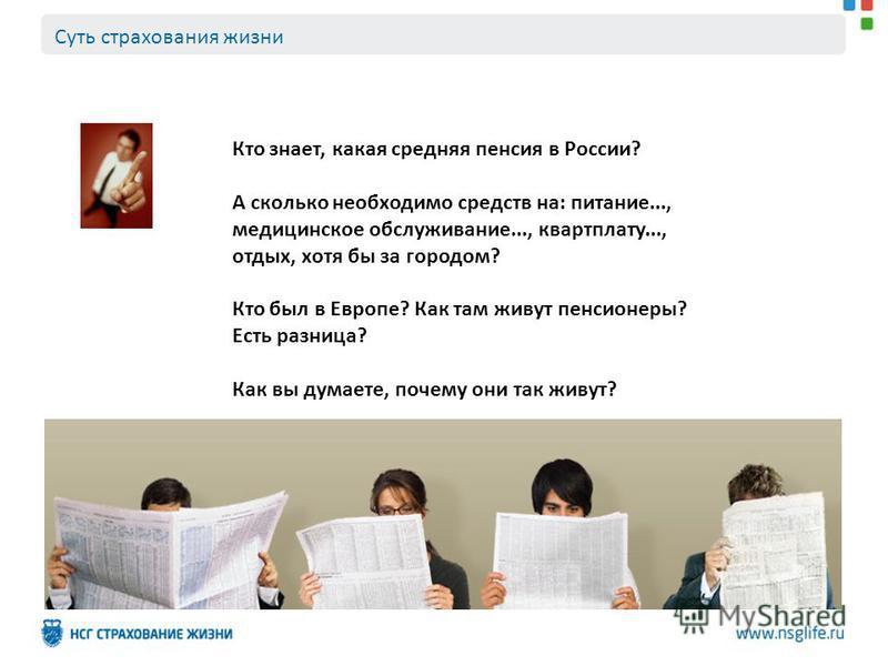 Суть страхования жизни Кто знает, какая средняя пенсия в России? А сколько необходимо средств на: питание..., медицинское обслуживание..., квартплату..., отдых, хотя бы за городом? Кто был в Европе? Как там живут пенсионеры? Есть разница? Как вы дума