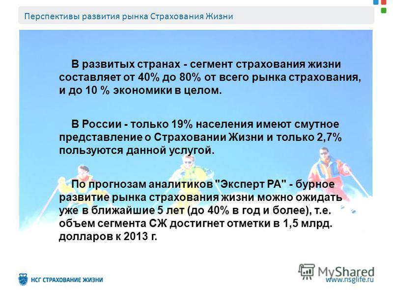 В развитых странах - сегмент страхования жизни составляет от 40% до 80% от всего рынка страхования, и до 10 % экономики в целом. В России - только 19% населения имеют смутное представление о Страховании Жизни и только 2,7% пользуются данной услугой.
