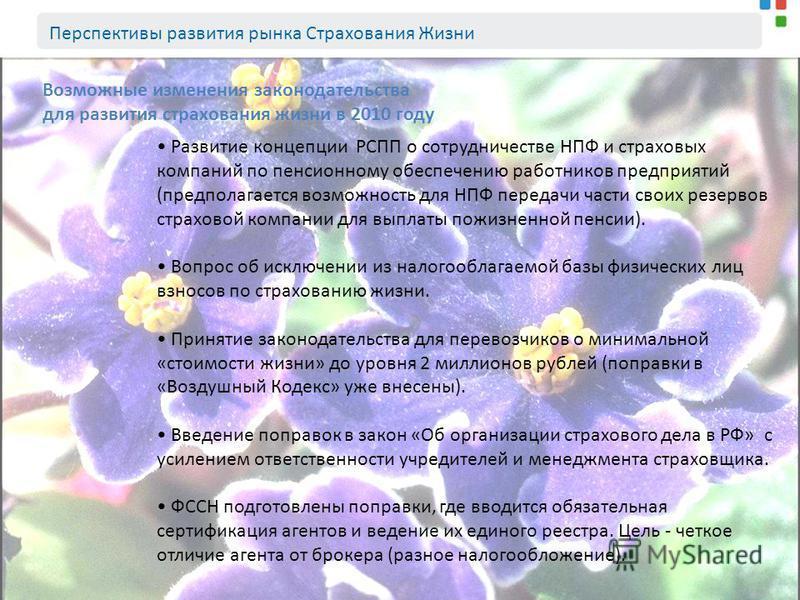 Возможные изменения законодательства для развития страхования жизни в 2010 году Развитие концепции РСПП о сотрудничестве НПФ и страховых компаний по пенсионному обеспечению работников предприятий (предполагается возможность для НПФ передачи части сво