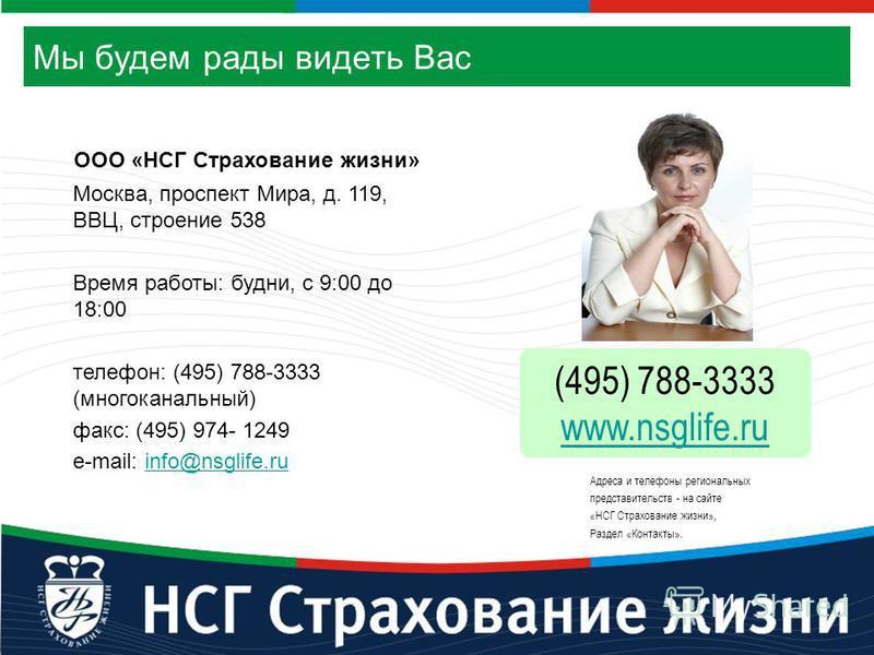 Мы будем рады видеть Вас Москва, проспект Мира, д. 119, ВВЦ, строение 538 Время работы: будни, с 9:00 до 18:00 телефон: (495) 788-3333 (многоканальный) факс: (495) 974- 1249 e-mail: info@nsglife.ruinfo@nsglife.ru (495) 788-3333 www.nsglife.ru Адреса