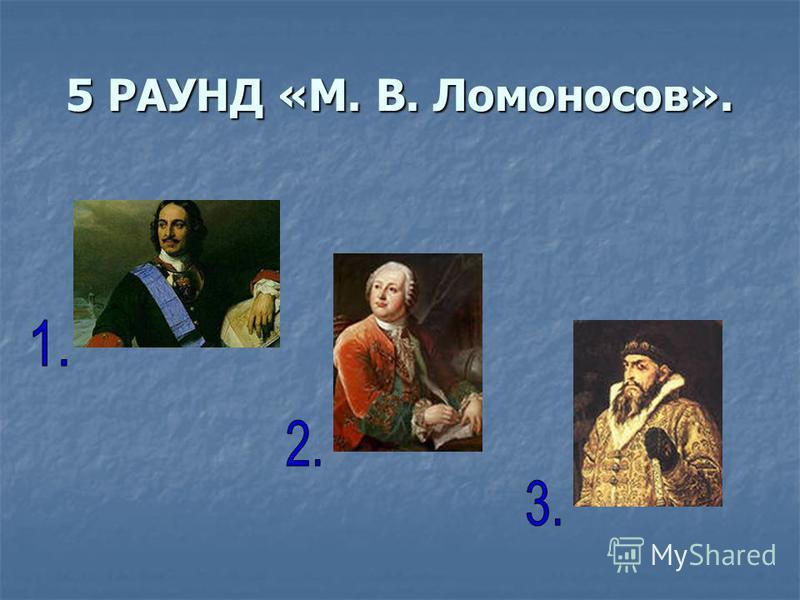 5 РАУНД «М. В. Ломоносов».