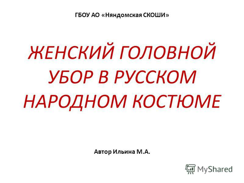 ЖЕНСКИЙ ГОЛОВНОЙ УБОР В РУССКОМ НАРОДНОМ КОСТЮМЕ ГБОУ АО «Няндомская СКОШИ» Автор Ильина М.А.
