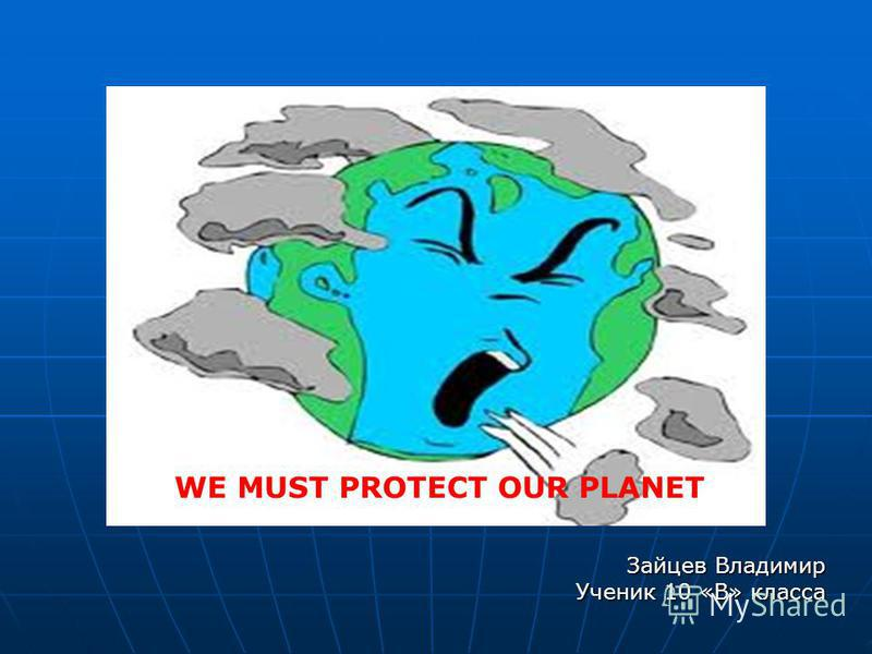 WE MUST PROTECT OUR PLANET Зайцев Владимир Ученик 10 «В» класса