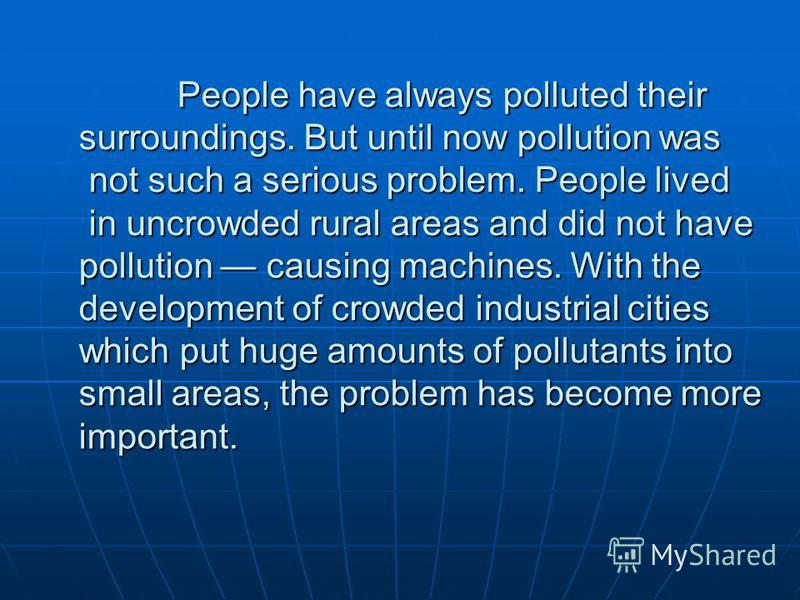 People have always polluted their surroundings. But until now pollution was not such a serious problem. People lived in uncrowded rural areas and did not have pollution causing machines. With the development of crowded industrial cities which put hug