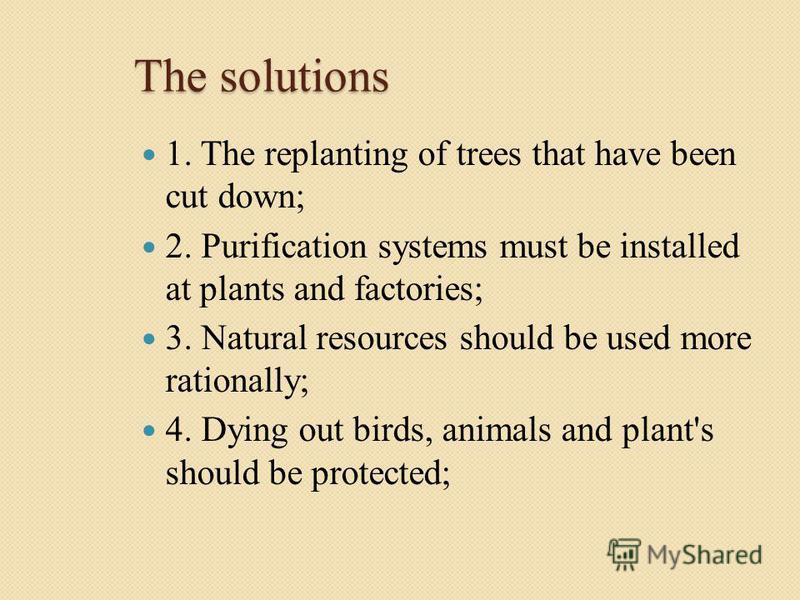 The solutions 1. The replanting of trees that have been cut down; 2. Purification systems must be installed at plants and factories; 3. Natural resources should be used more rationally; 4. Dying out birds, animals and plant's should be protected;