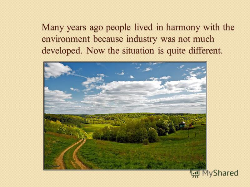 Many years ago people lived in harmony with the environment because industry was not much developed. Now the situation is quite different.