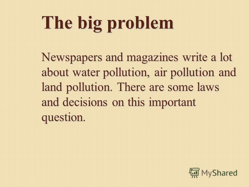 The big problem Newspapers and magazines write a lot about water pollution, air pollution and land pollution. There are some laws and decisions on this important question.